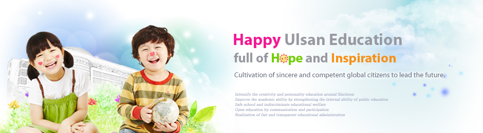Happy Education of Ulsan, delivering hope and good impressions. Cultivation of sincere and competent global citizens to lead the future.