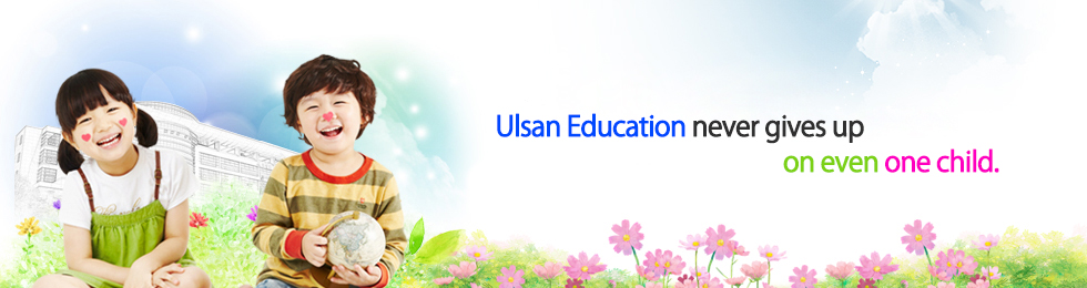 full of hope and lnspiration.Cultivation of sinsere and competnt global citizens to lead the future. Happy Ulsan Education
